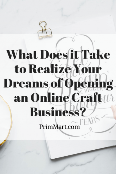 What Does it Take to Realize Your Dreams of Opening an Online Craft Business?